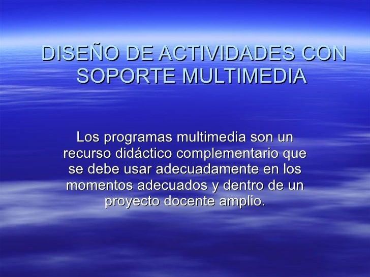 DISEÑO DE ACTIVIDADES CON SOPORTE MULTIMEDIA  Los programas multimedia son un recurso didáctico complementario que se debe...