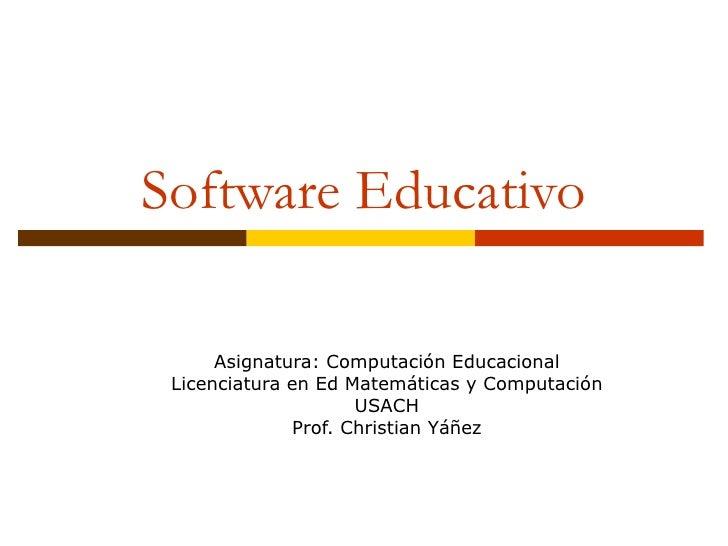 Software Educativo Asignatura: Computación Educacional Licenciatura en Ed Matemáticas y Computación USACH Prof. Christian ...