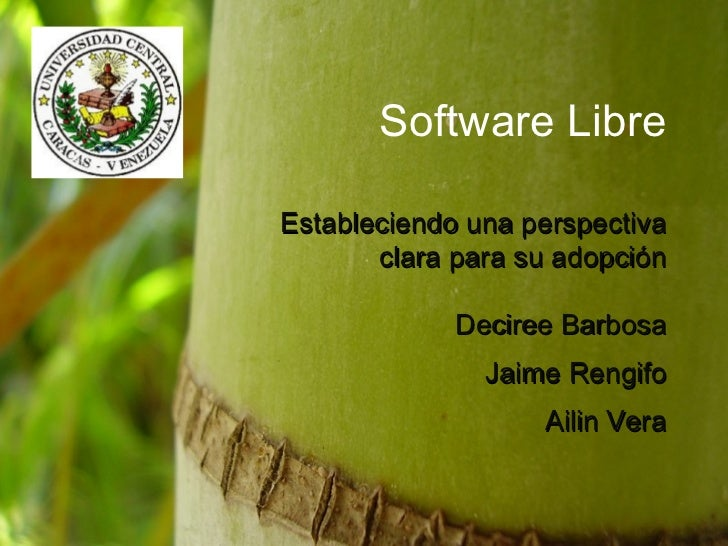 Software Libre Estableciendo una perspectiva clara para su adopción Deciree Barbosa Jaime Rengifo Ailin Vera