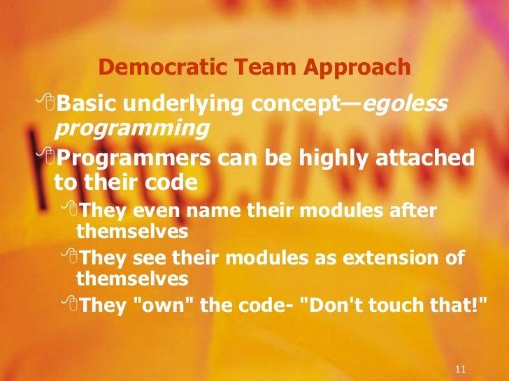 Democratic Team Approach <ul><li>Basic underlying concept— egoless   programming </li></ul><ul><li>Programmers can be high...