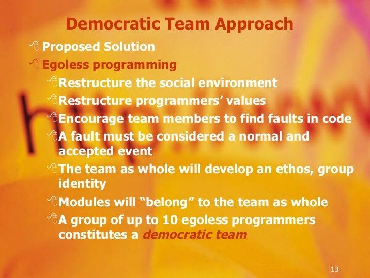 Democratic Team Approach  <ul><li>Proposed Solution </li></ul><ul><li>Egoless programming </li></ul><ul><ul><li>Restructur...