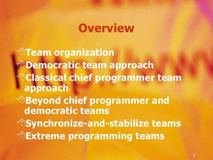 Overview <ul><li>Team organization </li></ul><ul><li>Democratic team approach </li></ul><ul><li>Classical chief programmer...