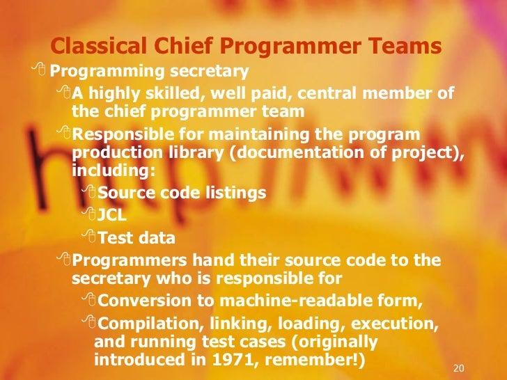 Classical Chief Programmer Teams  <ul><li>Programming secretary  </li></ul><ul><ul><li>A highly skilled, well paid, centra...