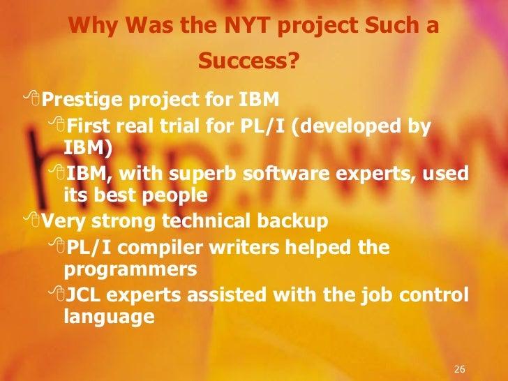 Why Was the NYT project Such a Success?   <ul><li>Prestige project for IBM </li></ul><ul><ul><li>First real trial for PL/I...