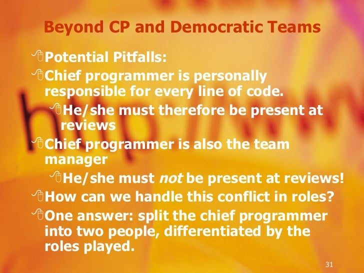 Beyond CP and Democratic Teams <ul><li>Potential Pitfalls: </li></ul><ul><li>Chief programmer is personally responsible fo...