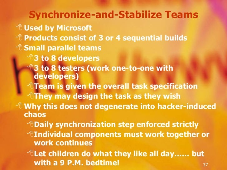 Synchronize-and-Stabilize Teams <ul><li>Used by Microsoft  </li></ul><ul><li>Products consist of 3 or 4 sequential builds ...