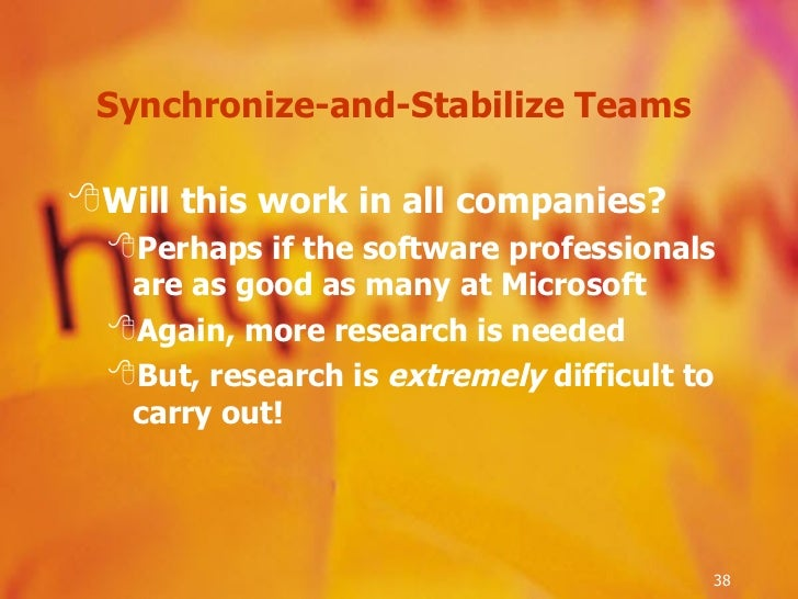 Synchronize-and-Stabilize Teams  <ul><li>Will this work in all companies? </li></ul><ul><ul><li>Perhaps if the software pr...