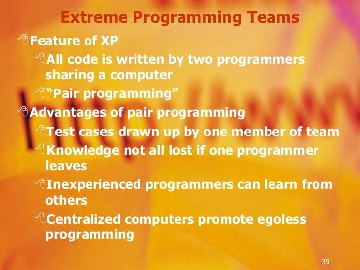 Extreme Programming Teams <ul><li>Feature of XP </li></ul><ul><ul><li>All code is written by two programmers sharing a com...
