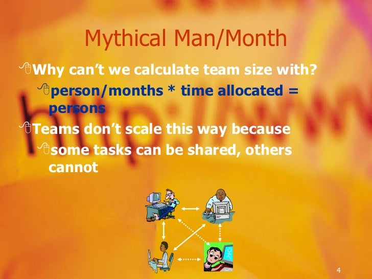 Mythical Man/Month <ul><li>Why can't we calculate team size with? </li></ul><ul><ul><li>person/months * time allocated = p...