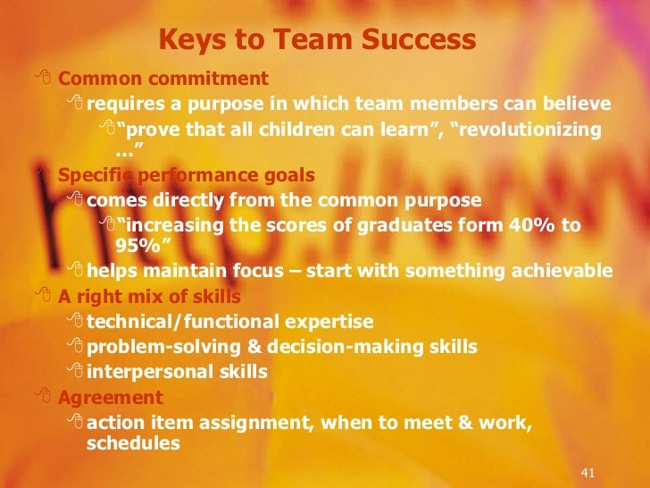 Keys to Team Success <ul><li>Common commitment </li></ul><ul><ul><li>requires a purpose in which team members can believe ...