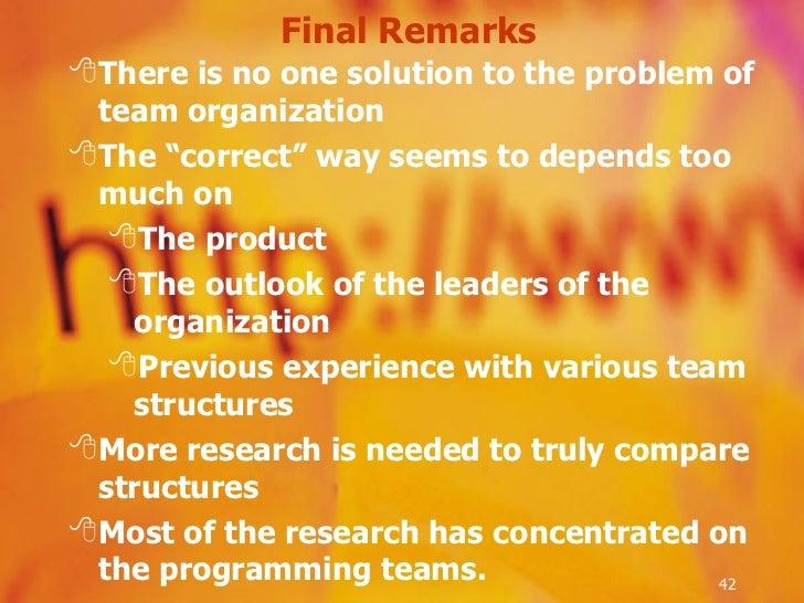 "Final Remarks <ul><li>There is no one solution to the problem of team organization </li></ul><ul><li>The ""correct"" way see..."