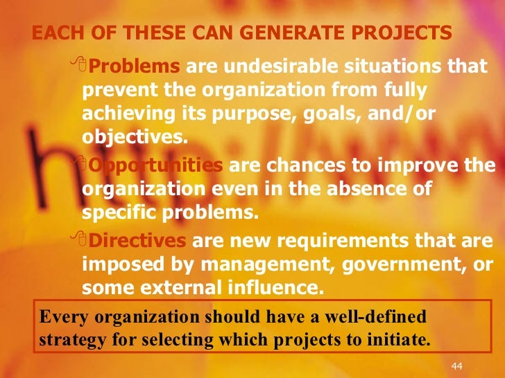 EACH OF THESE CAN GENERATE PROJECTS <ul><ul><ul><li>Problems  are undesirable situations that prevent the organization fro...