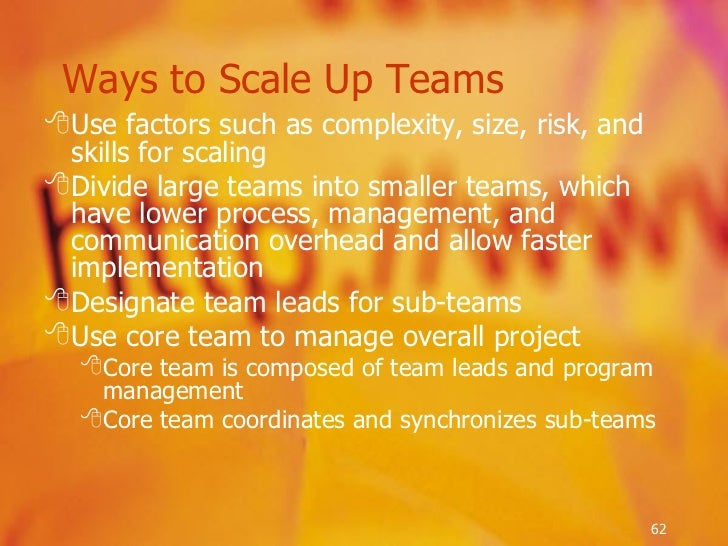 <ul><li>Use factors such as complexity, size, risk, and skills for scaling  </li></ul><ul><li>Divide large teams into smal...