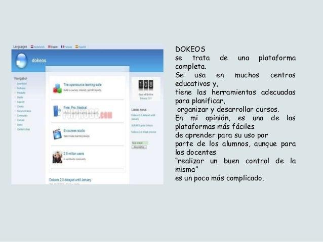 DOKEOS se trata de una plataforma completa. Se usa en muchos centros educativos y, tiene las herramientas adecuadas para p...