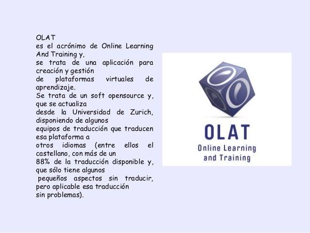 OLAT es el acrónimo de Online Learning And Training y, se trata de una aplicación para creación y gestión de plataformas v...