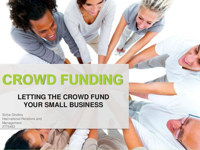 CROWD FUNDING          LETTING THE CROWD FUND           YOUR SMALL BUSINESSSofya GindinaInternational Relations andManagem...