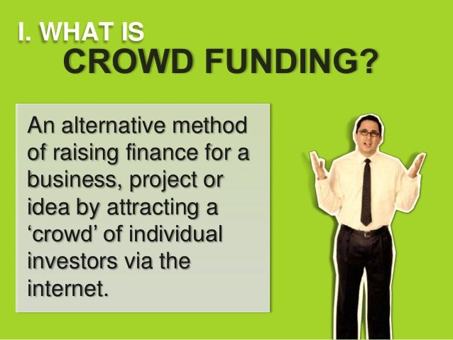 I. WHAT ISAn alternative methodof raising finance for abusiness, project oridea by attracting a'crowd' of individualinvest...