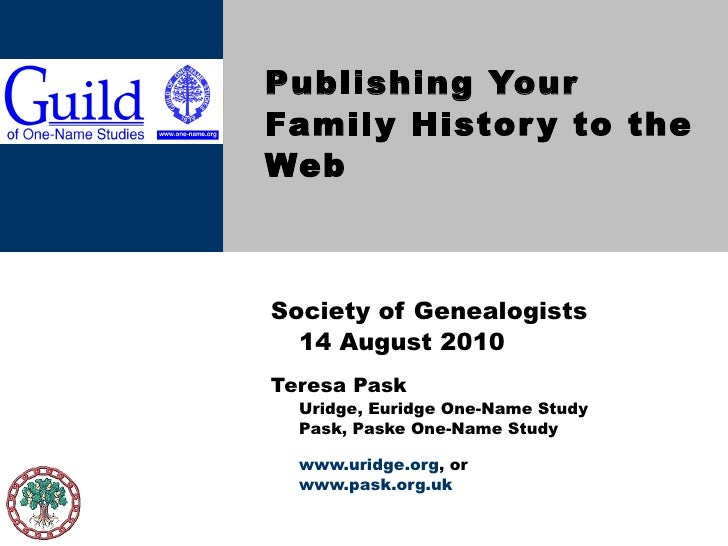 Publishing Your Family History to the Web Society of Genealogists  14 August 2010 Teresa Pask Uridge, Euridge One-Name Stu...