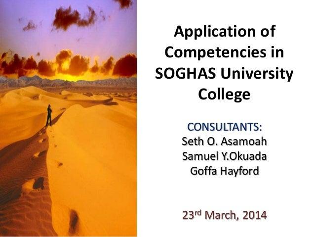 Application of Competencies in SOGHAS University College CONSULTANTS: Seth O. Asamoah Samuel Y.Okuada Goffa Hayford 23rd M...