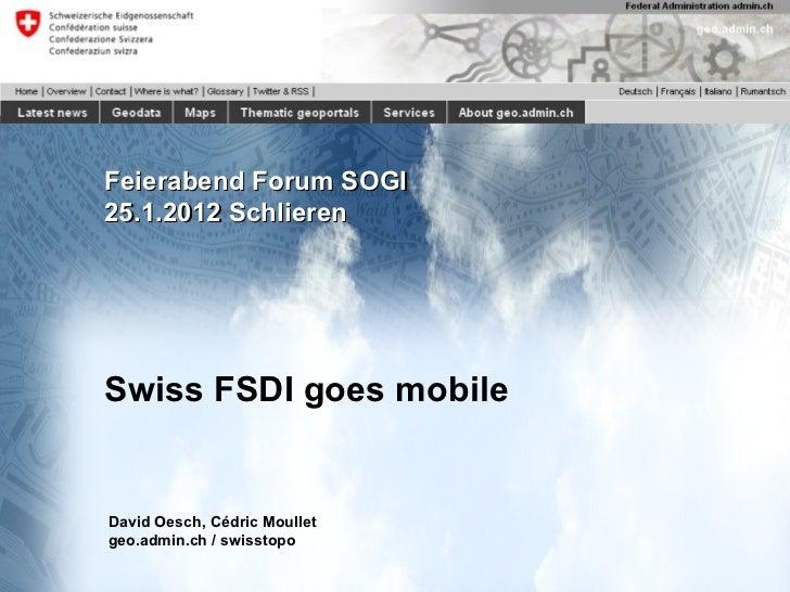 Feierabend Forum SOGI 25.1.2012 Schlieren Swiss FSDI goes mobile David Oesch, Cédric Moullet geo.admin.ch / swisstopo