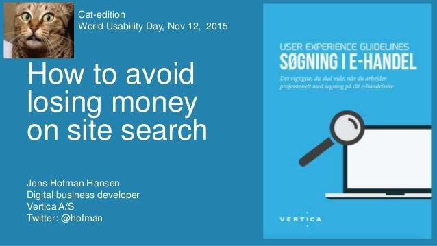 How to avoid losing money on site search Jens Hofman Hansen Digital business developer Vertica A/S Twitter: @hofman Cat-ed...