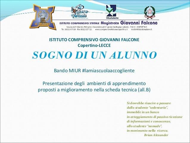 ISTITUTO COMPRENSIVO GIOVANNI FALCONE Copertino-LECCE SOGNO DI UN ALUNNO Bando MIUR #lamiascuolaaccogliente Presentazione ...