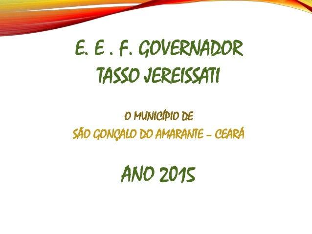 E. E . F. GOVERNADOR TASSO JEREISSATI O MUNICÍPIO DE SÃO GONÇALO DO AMARANTE – CEARÁ ANO 2015