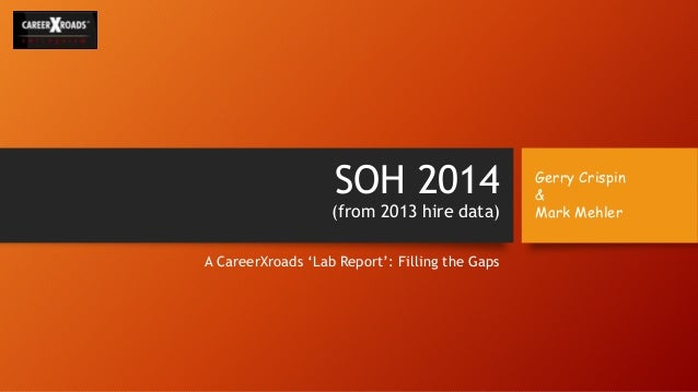 SOH 2014 (from 2013 hire data) A CareerXroads 'Lab Report': Filling the Gaps Gerry Crispin & Mark Mehler