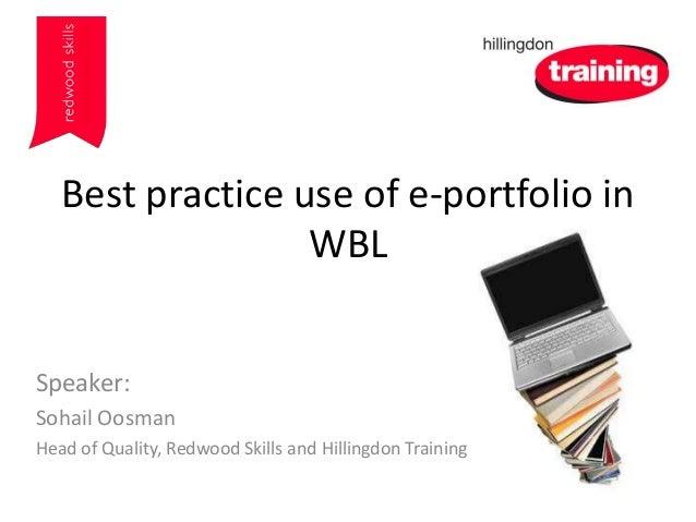 Best practice use of e-portfolio in WBL Speaker: Sohail Oosman Head of Quality, Redwood Skills and Hillingdon Training