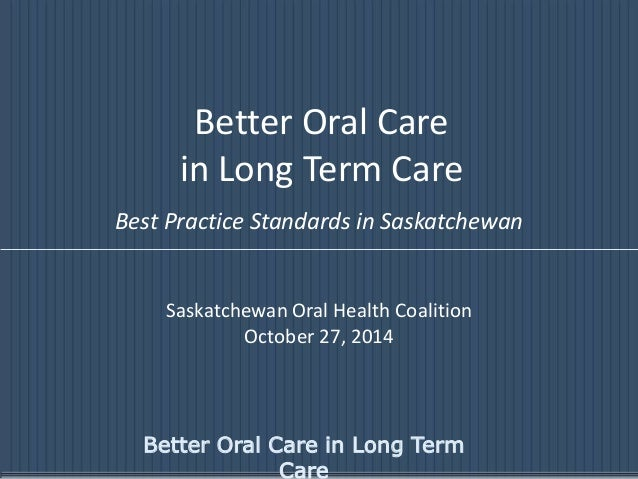 Better Oral Care  in Long Term Care  Best Practice Standards in Saskatchewan  Saskatchewan Oral Health Coalition  October ...