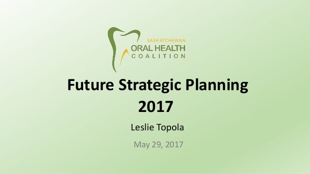 Future Strategic Planning 2017 Leslie Topola May 29, 2017