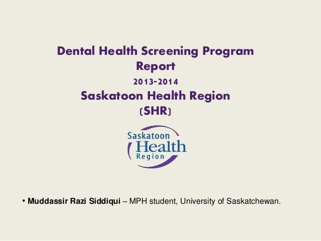 Dental Health Screening Program  Report  2013-2014  Saskatoon Health Region  (SHR)  • Muddassir Razi Siddiqui – MPH studen...