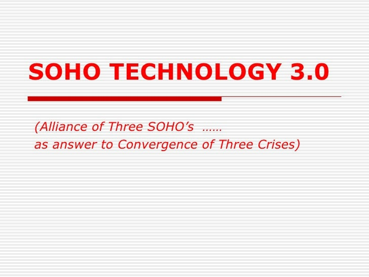 SOHO TECHNOLOGY 3.0 (Alliance of Three SOHO's  …… as answer to Convergence of Three Crises)