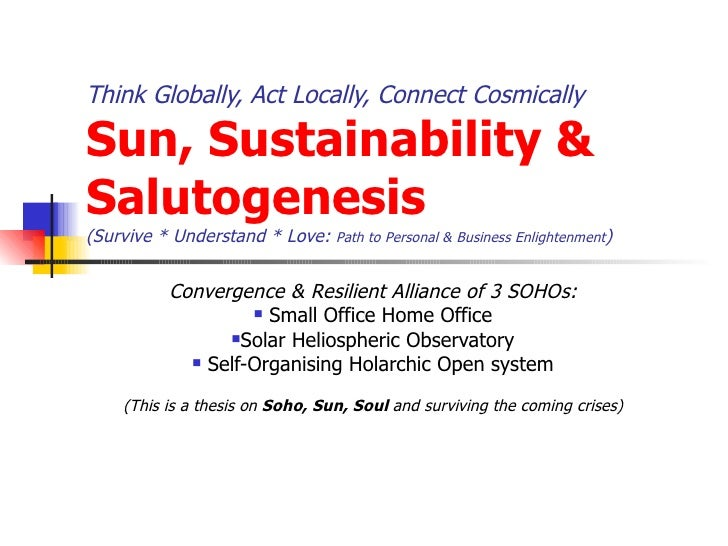 Think Globally, Act Locally, Connect Cosmically  Sun, Sustainability & Salutogenesis (Survive * Understand * Love:  Path t...