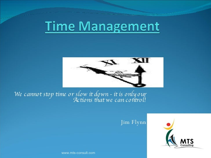 We cannot stop time or slow it down - it is only our Actions that we can control! Jim Flynn www.mts-consult.com