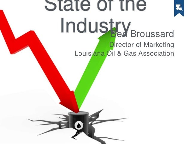 State of the IndustryBen Broussard Director of Marketing Louisiana Oil & Gas Association