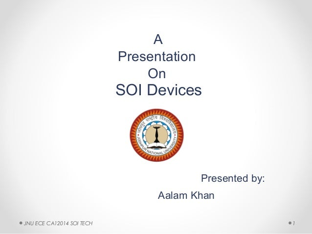 A Presentation On SOI Devices Presented by: Aalam Khan 1JNU ECE CA12014 SOI TECH