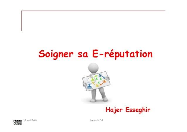 Centrale DG16 Avril 2014 Soigner sa E-réputation Hajer Esseghir