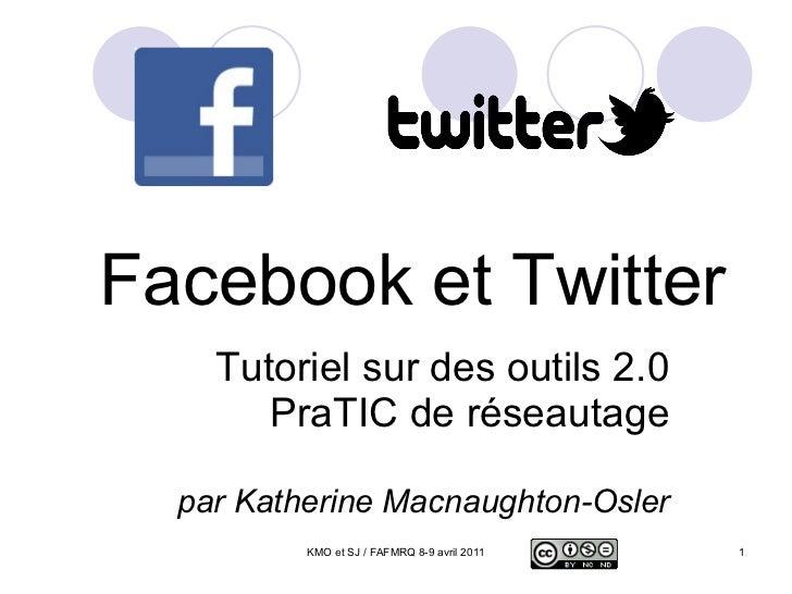 Facebook et Twitter Tutoriel sur des outils 2.0 PraTIC de réseautage par Katherine Macnaughton-Osler KMO et SJ / FAFMRQ 8-...