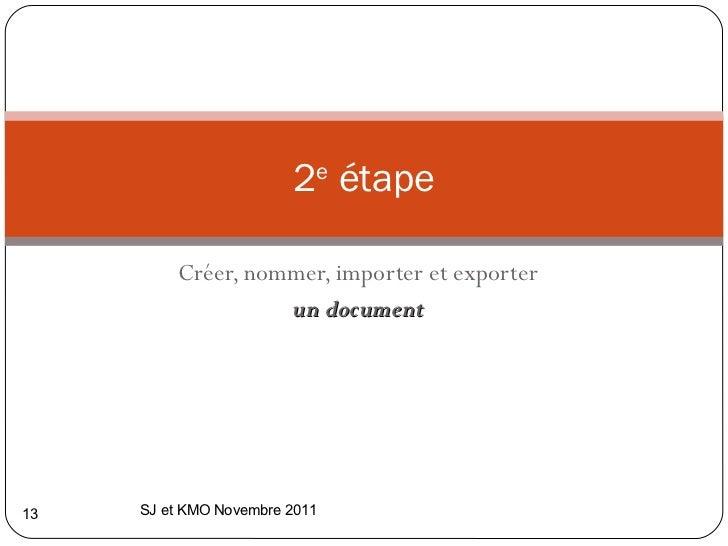 Créer, nommer, importer et exporter un   document 2 e  étape SJ et KMO Novembre 2011