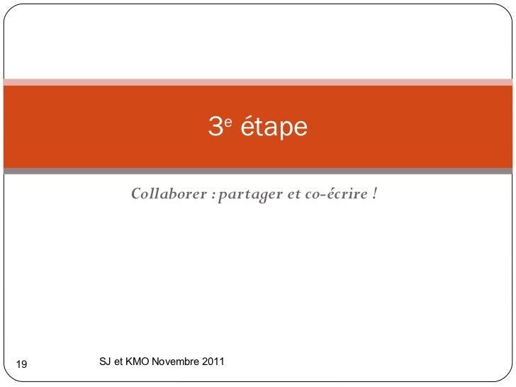 Collaborer : partager et co-écrire ! 3 e  étape SJ et KMO Novembre 2011