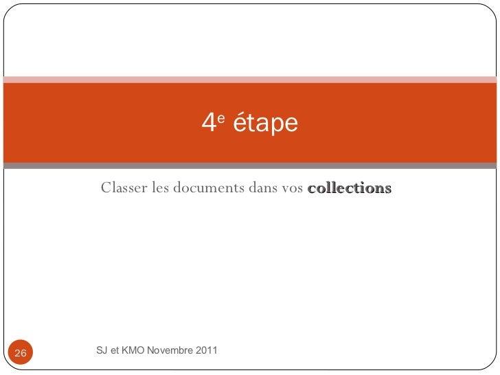 Classer les documents dans vos  collections 4 e  étape SJ et KMO Novembre 2011