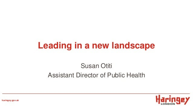 Leading in a new landscape Susan Otiti Assistant Director of Public Health haringey.gov.uk