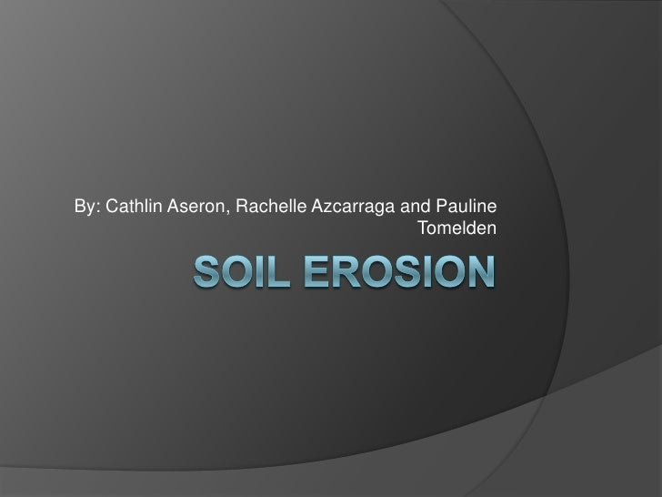 SOIL EROSION<br />By: CathlinAseron, Rachelle Azcarraga and Pauline Tomelden<br />