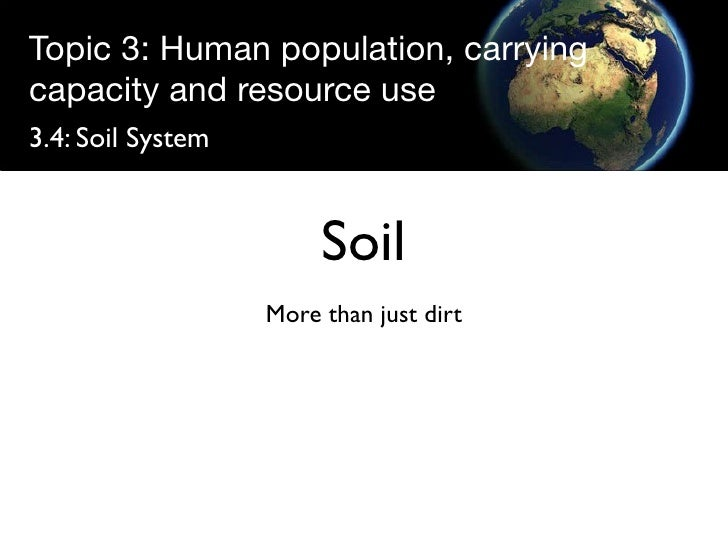 Topic 3: Human population, carrying capacity and resource use 3.4: Soil System                           Soil             ...