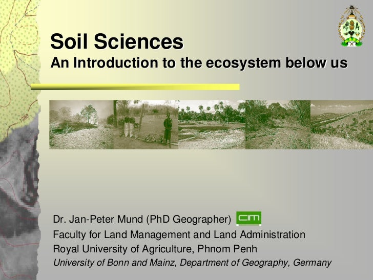 Soil Sciences An Introduction to the ecosystem below us     Dr. Jan-Peter Mund (PhD Geographer) Faculty for Land Managemen...