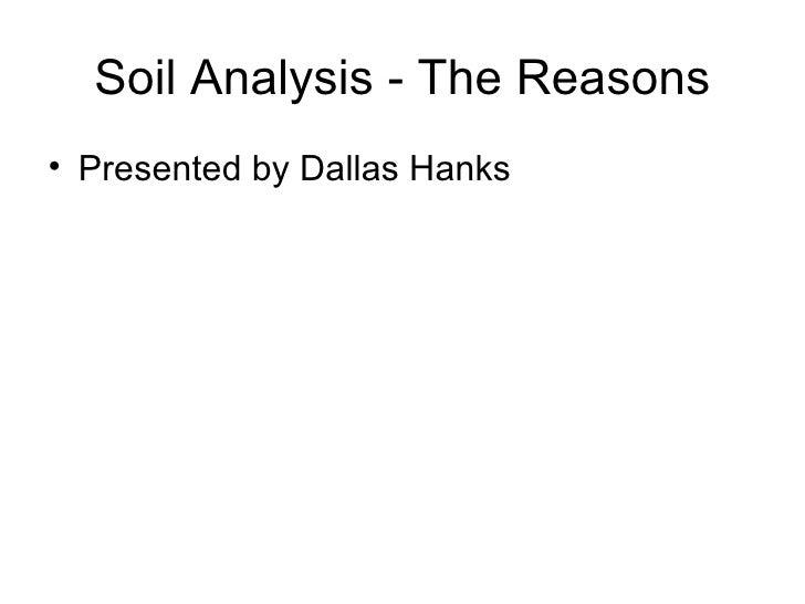 Soil Analysis - The Reasons <ul><li>Presented by Dallas Hanks </li></ul>