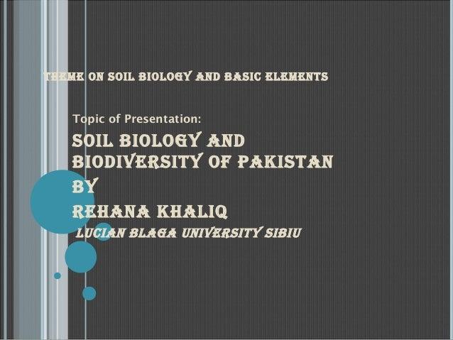 THEME ON SOIL BIOLOGY AND BASIC ELEMENTS  Topic of Presentation:  SOIL BIOLOGY AND BIODIvErSITY Of pAkISTAN BY rEHANA kHAL...