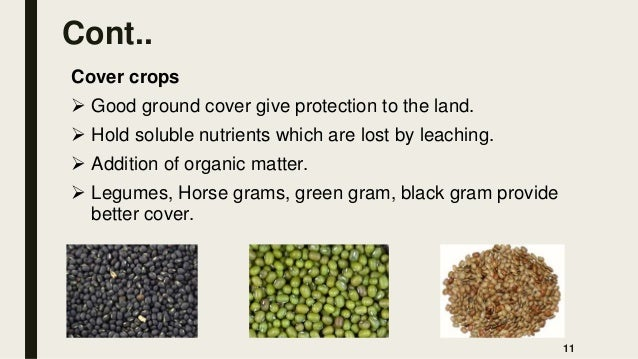 Cont.. Cover crops  Good ground cover give protection to the land.  Hold soluble nutrients which are lost by leaching. ...