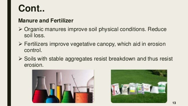 Cont.. Manure and Fertilizer  Organic manures improve soil physical conditions. Reduce soil loss.  Fertilizers improve v...
